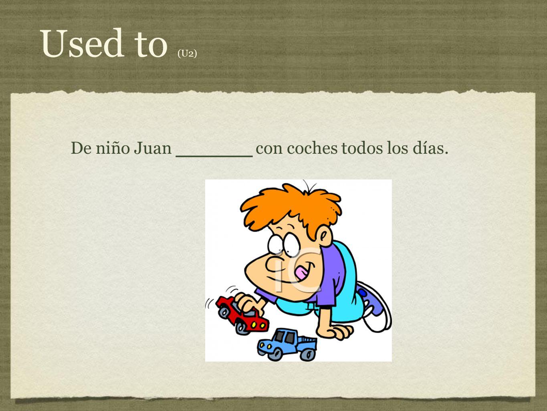 Used to (U2) De niño Juan ________ con coches todos los días.