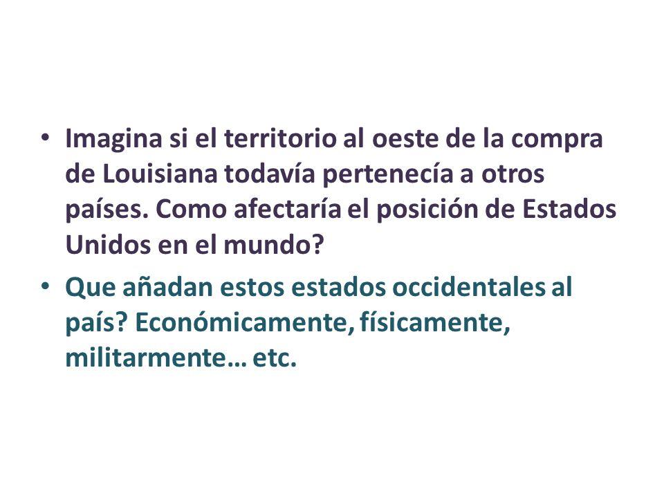 Imagina si el territorio al oeste de la compra de Louisiana todavía pertenecía a otros países. Como afectaría el posición de Estados Unidos en el mund
