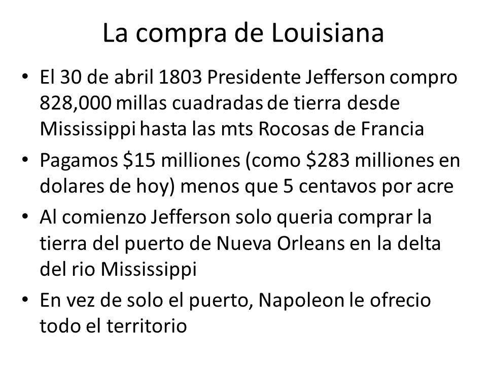 La compra de Louisiana El 30 de abril 1803 Presidente Jefferson compro 828,000 millas cuadradas de tierra desde Mississippi hasta las mts Rocosas de F
