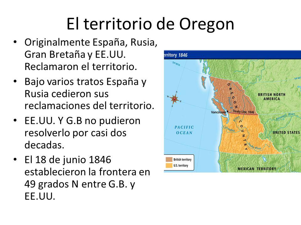 El territorio de Oregon Originalmente España, Rusia, Gran Bretaña y EE.UU. Reclamaron el territorio. Bajo varios tratos España y Rusia cedieron sus re