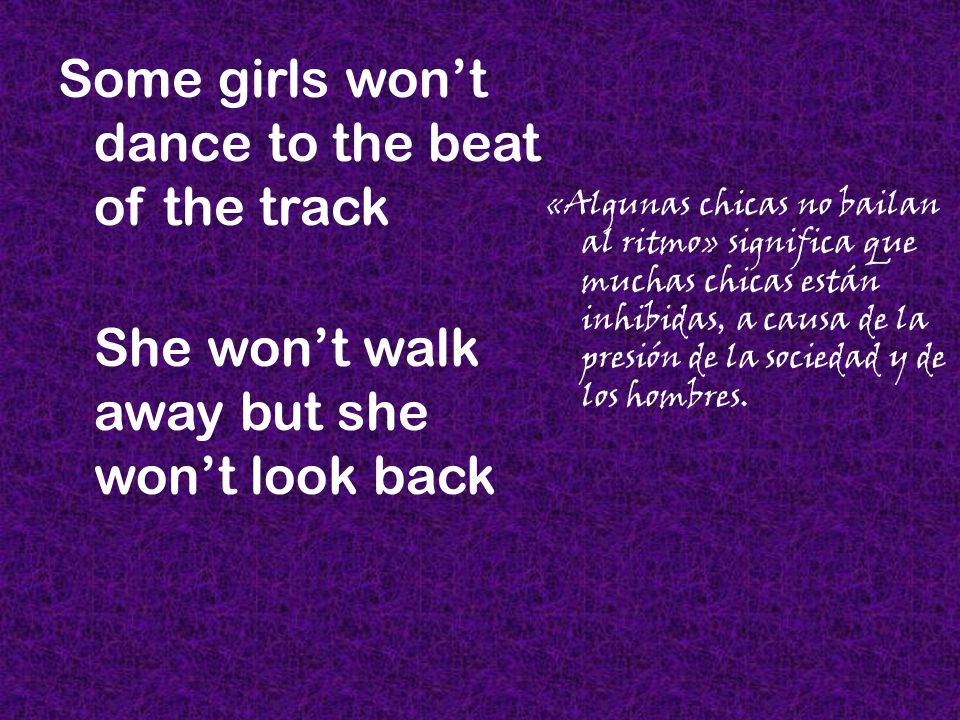 Some girls wont dance to the beat of the track She wont walk away but she wont look back «Algunas chicas no bailan al ritmo» significa que muchas chic
