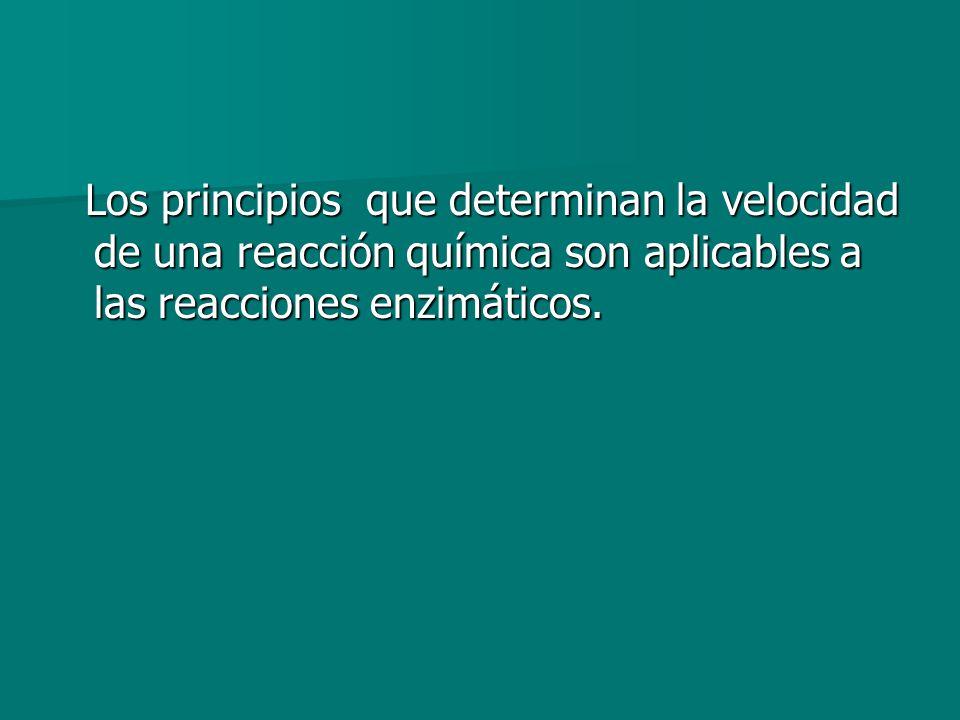 Los principios que determinan la velocidad de una reacción química son aplicables a las reacciones enzimáticos. Los principios que determinan la veloc