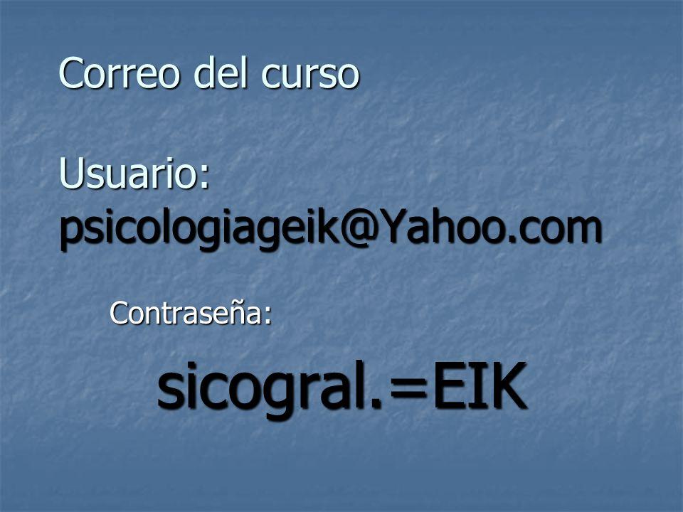Correo del curso Usuario: psicologiageik@Yahoo.com Contraseña:sicogral.=EIK