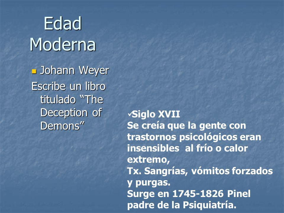 Edad Moderna Johann Weyer Johann Weyer Escribe un libro titulado The Deception of Demons Siglo XVII Se creía que la gente con trastornos psicológicos eran insensibles al frío o calor extremo, Tx.