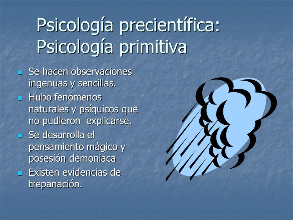 Psicología precientífica: Psicología primitiva Se hacen observaciones ingenuas y sencillas.