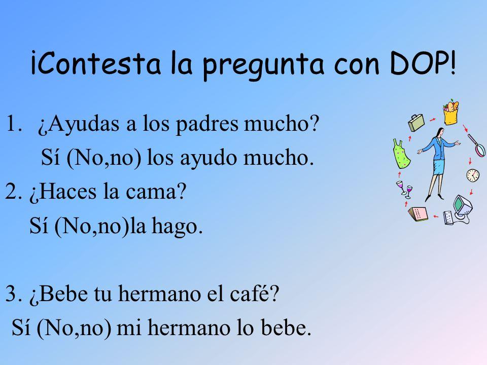 ¡Contesta la pregunta con DOP! 1.¿Ayudas a los padres mucho? Sí (No,no) los ayudo mucho. 2. ¿Haces la cama? Sí (No,no)la hago. 3. ¿Bebe tu hermano el