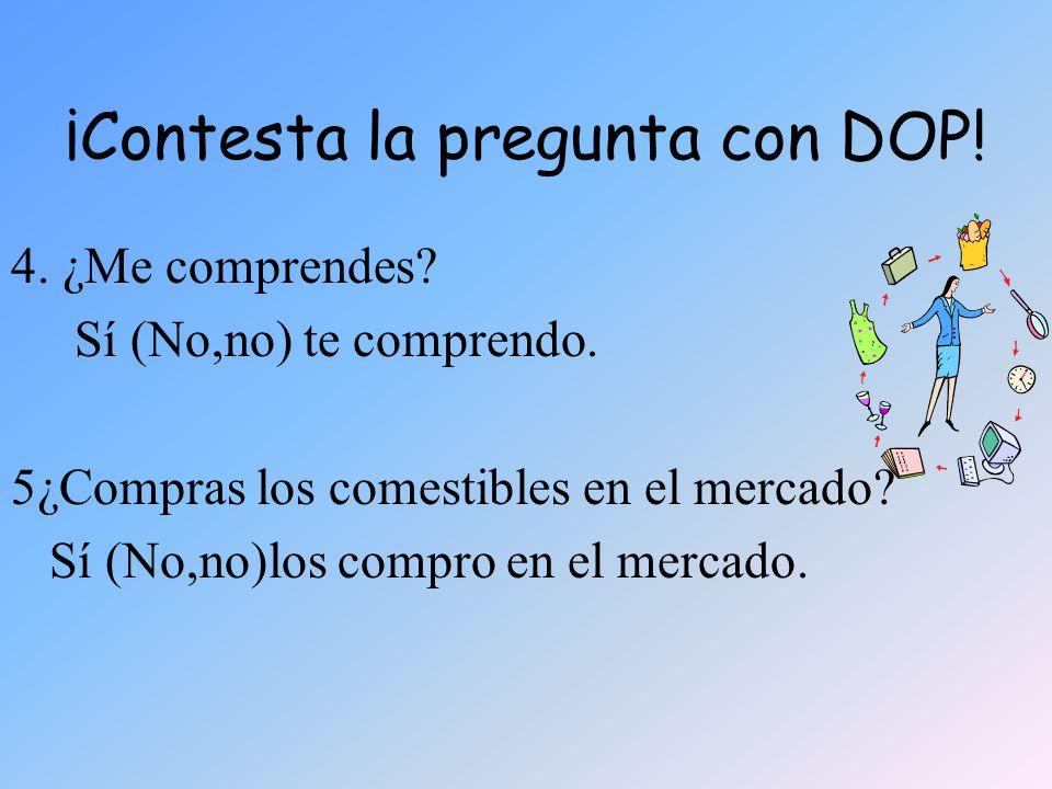 ¡Contesta la pregunta con DOP! 4. ¿Me comprendes? Sí (No,no) te comprendo. 5¿Compras los comestibles en el mercado? Sí (No,no)los compro en el mercado