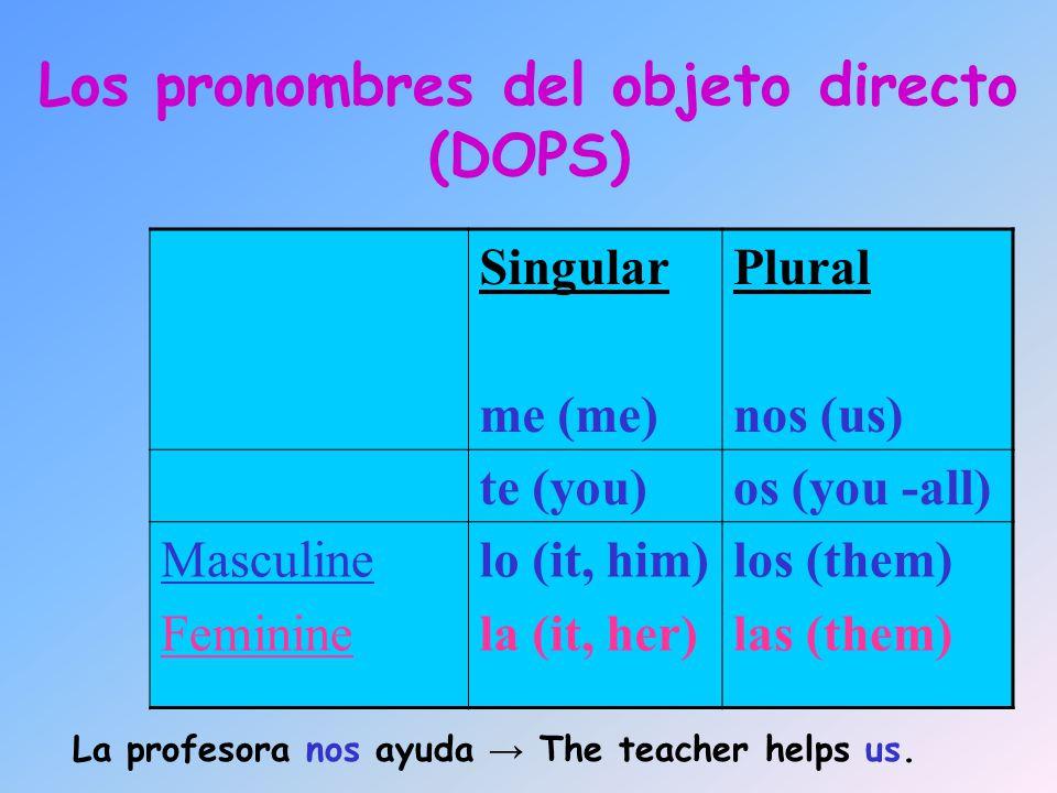 Los pronombres del objeto directo (DOPS) Singular me (me) Plural nos (us) te (you)os (you -all) Masculine Feminine lo (it, him) la (it, her) los (them