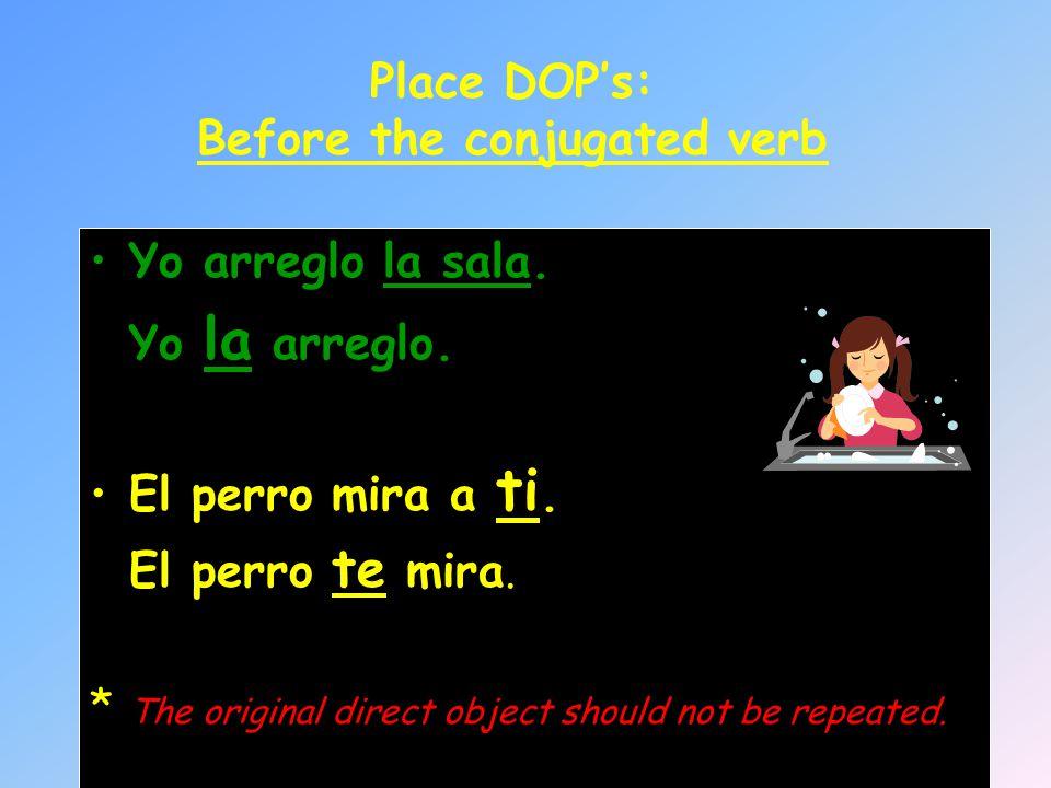 Place DOPs: Before the conjugated verb Yo arreglo la sala. Yo la arreglo. El perro mira a ti. El perro te mira. * The original direct object should no