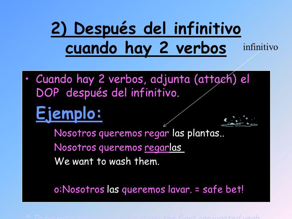 2) Después del infinitivo cuando hay 2 verbos Cuando hay 2 verbos, adjunta (attach) el DOP después del infinitivo. Ejemplo: Nosotros queremos regar la