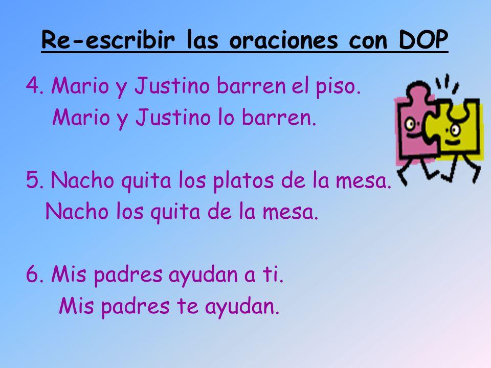 Re-escribir las oraciones con DOP 4. Mario y Justino barren el piso. Mario y Justino lo barren. 5. Nacho quita los platos de la mesa. Nacho los quita