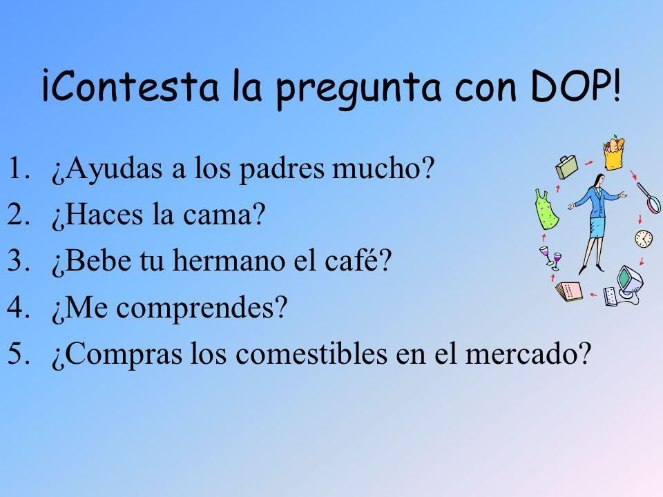 ¡Contesta la pregunta con DOP! 1.¿Ayudas a los padres mucho? 2.¿Haces la cama? 3.¿Bebe tu hermano el café? 4.¿Me comprendes? 5.¿Compras los comestible