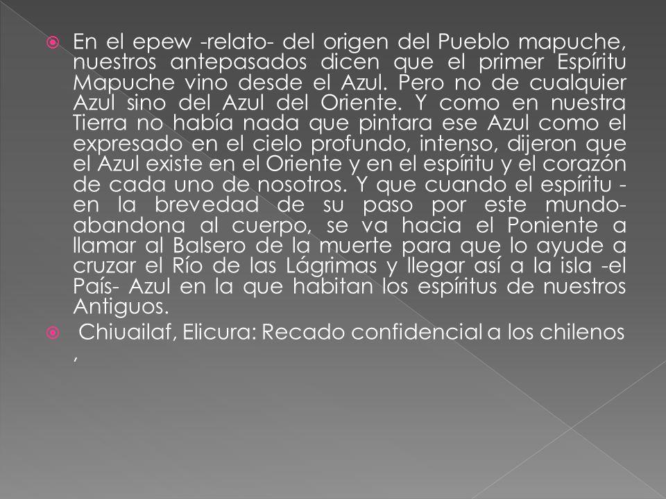 En el epew -relato- del origen del Pueblo mapuche, nuestros antepasados dicen que el primer Espíritu Mapuche vino desde el Azul. Pero no de cualquier
