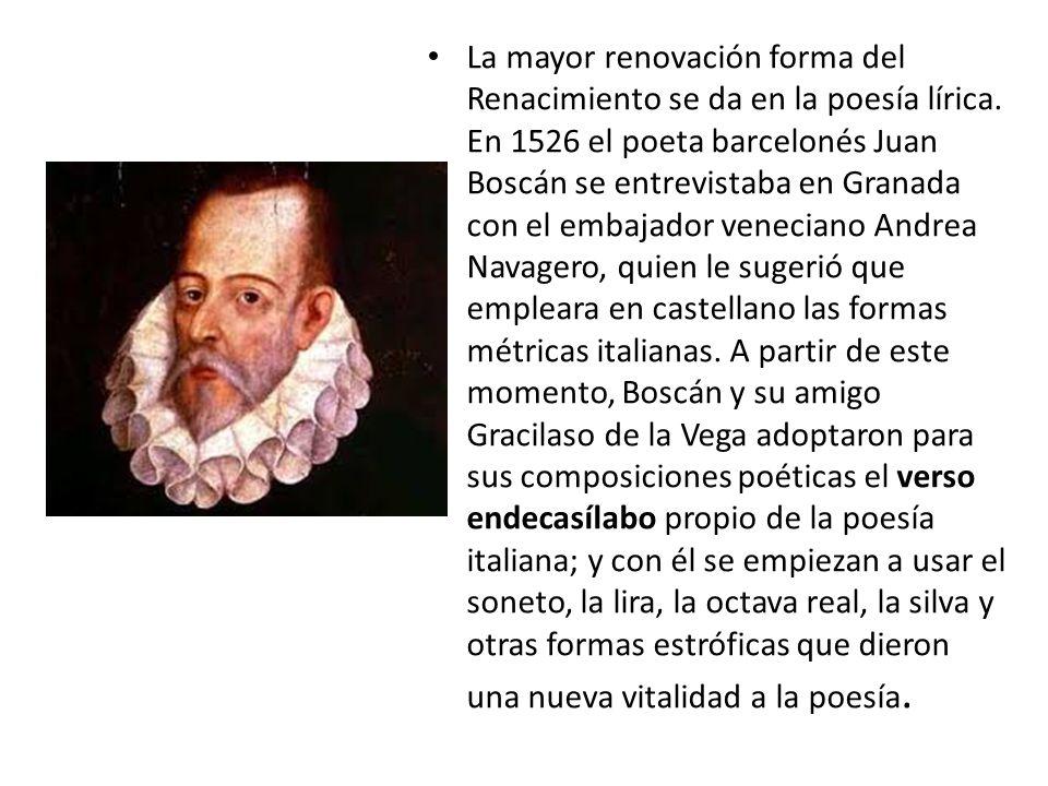 La mayor renovación forma del Renacimiento se da en la poesía lírica. En 1526 el poeta barcelonés Juan Boscán se entrevistaba en Granada con el embaja