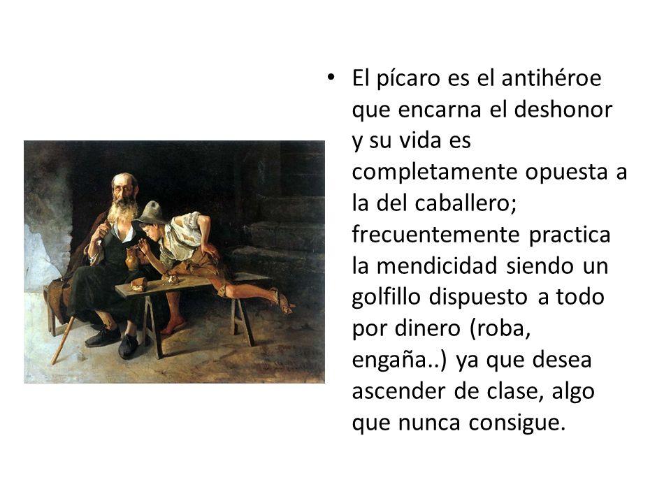 El pícaro es el antihéroe que encarna el deshonor y su vida es completamente opuesta a la del caballero; frecuentemente practica la mendicidad siendo