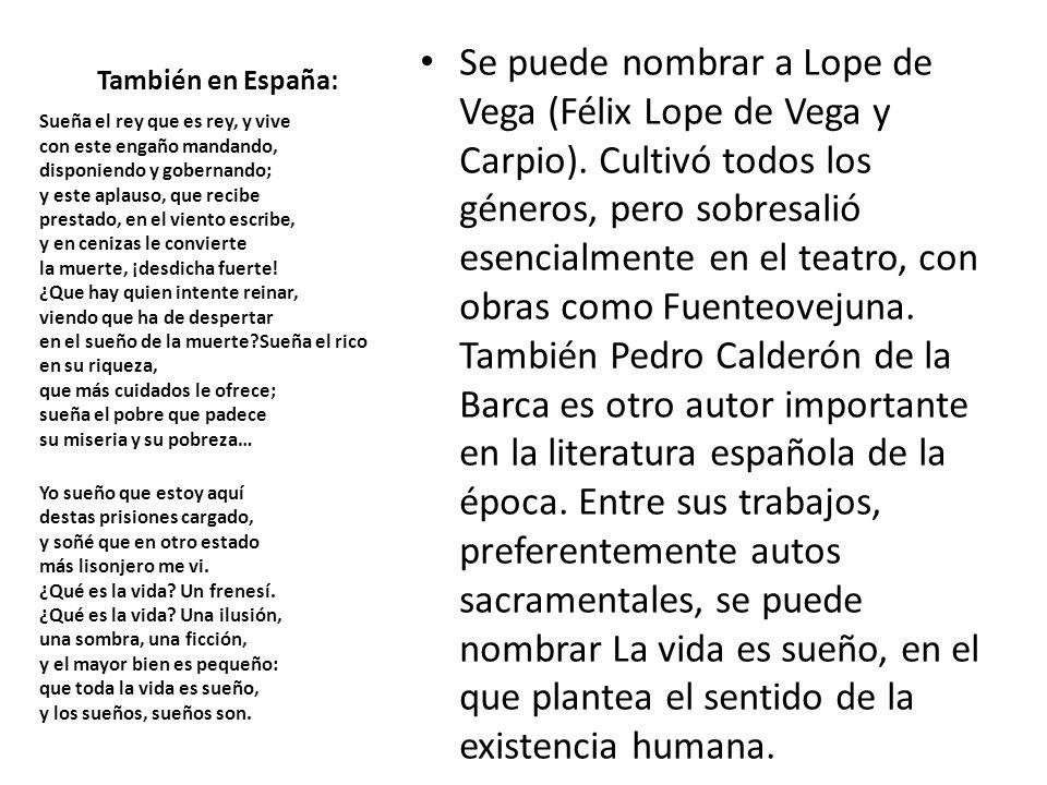 También en España: Se puede nombrar a Lope de Vega (Félix Lope de Vega y Carpio). Cultivó todos los géneros, pero sobresalió esencialmente en el teatr