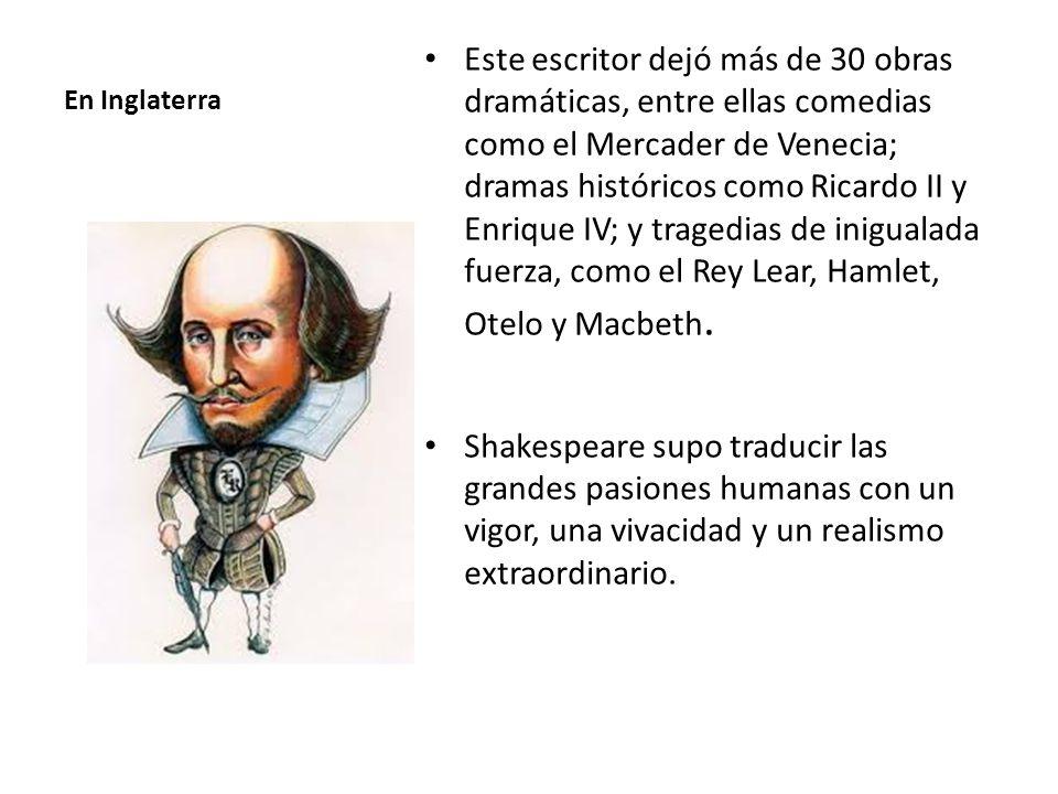 En Inglaterra Este escritor dejó más de 30 obras dramáticas, entre ellas comedias como el Mercader de Venecia; dramas históricos como Ricardo II y Enrique IV; y tragedias de inigualada fuerza, como el Rey Lear, Hamlet, Otelo y Macbeth.