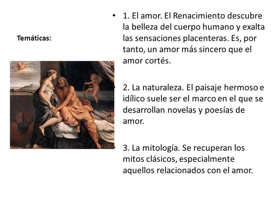 Temáticas: 1. El amor. El Renacimiento descubre la belleza del cuerpo humano y exalta las sensaciones placenteras. Es, por tanto, un amor más sincero