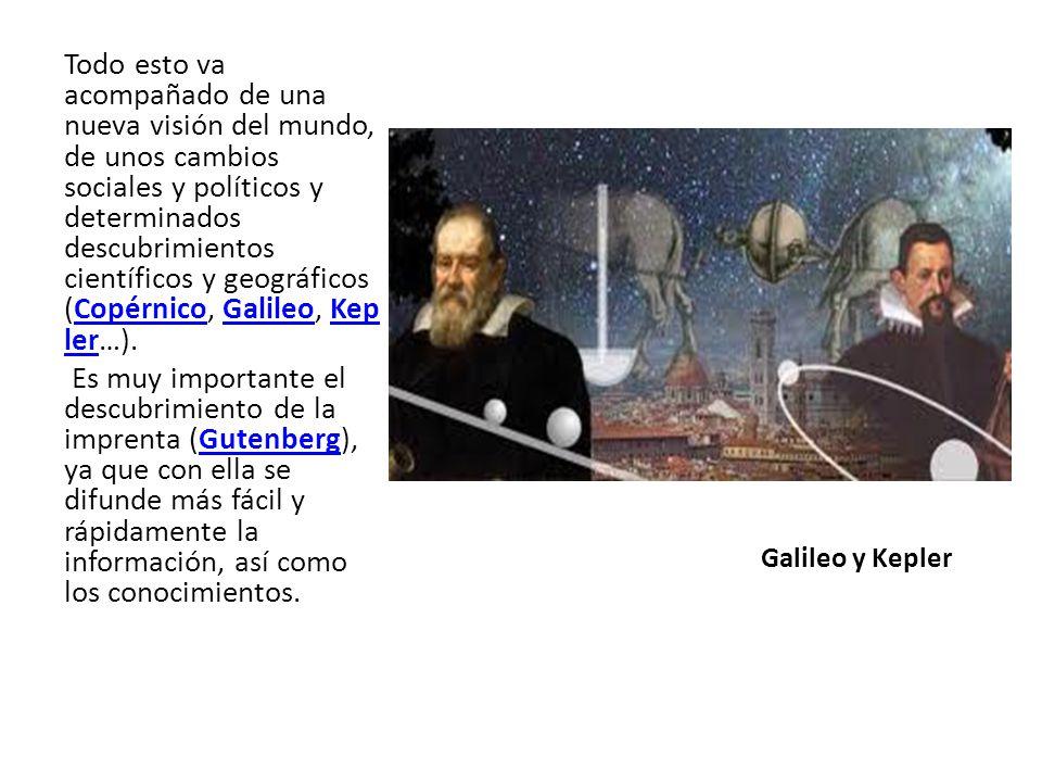 Galileo y Kepler Todo esto va acompañado de una nueva visión del mundo, de unos cambios sociales y políticos y determinados descubrimientos científicos y geográficos (Copérnico, Galileo, Kep ler…).CopérnicoGalileoKep ler Es muy importante el descubrimiento de la imprenta (Gutenberg), ya que con ella se difunde más fácil y rápidamente la información, así como los conocimientos.Gutenberg