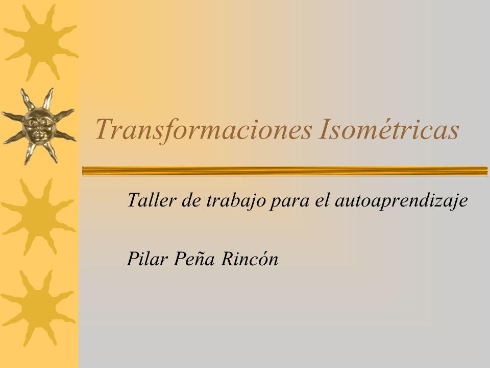 Transformaciones Isométricas Taller de trabajo para el autoaprendizaje Pilar Peña Rincón
