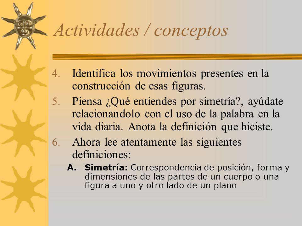 Actividades / conceptos 4. Identifica los movimientos presentes en la construcción de esas figuras. 5. Piensa ¿Qué entiendes por simetría?, ayúdate re