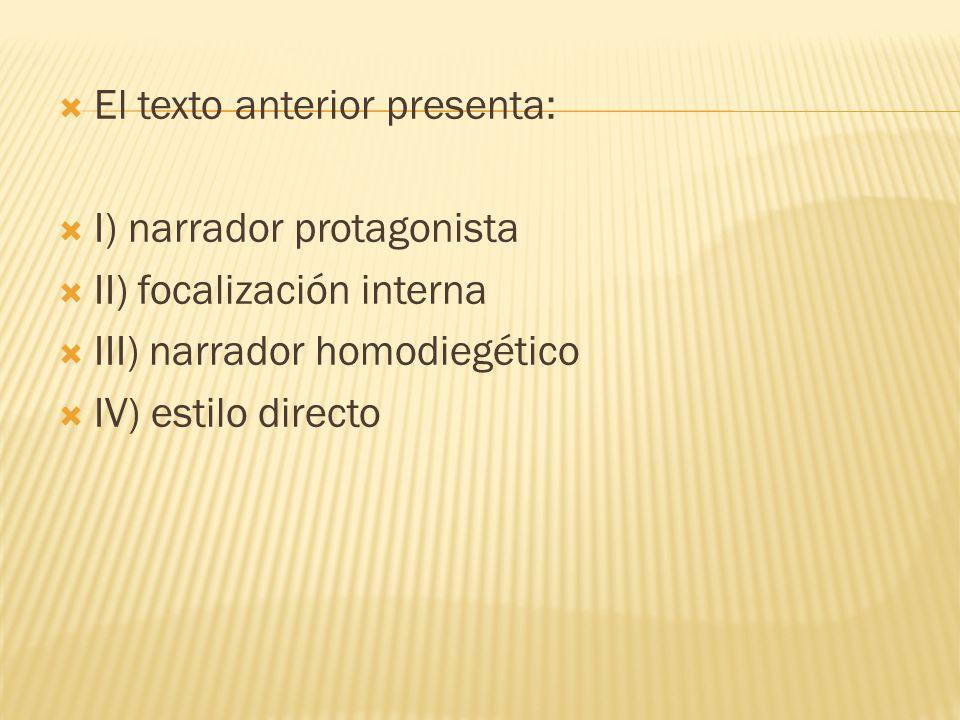El texto anterior presenta: I) narrador protagonista II) focalización interna III) narrador homodiegético IV) estilo directo