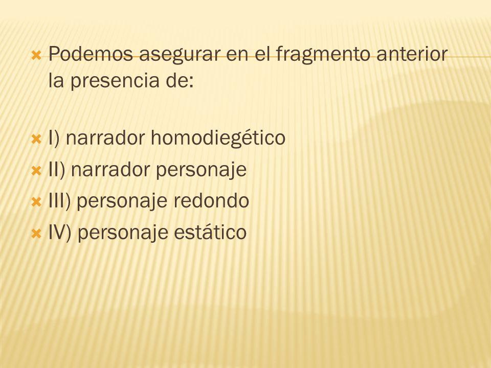 Podemos asegurar en el fragmento anterior la presencia de: I) narrador homodiegético II) narrador personaje III) personaje redondo IV) personaje estát