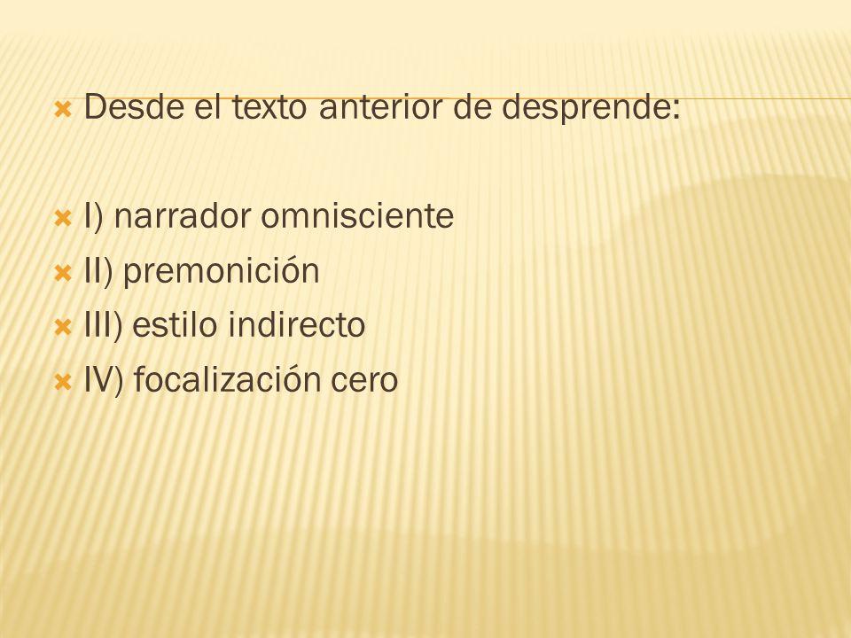 Desde el texto anterior de desprende: I) narrador omnisciente II) premonición III) estilo indirecto IV) focalización cero