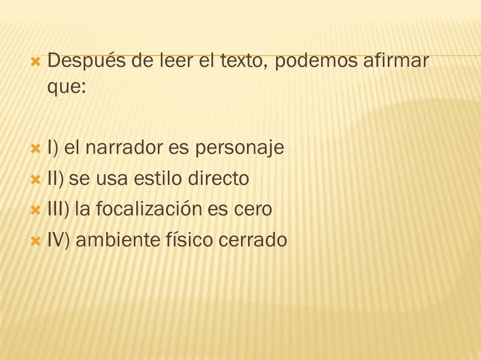 Después de leer el texto, podemos afirmar que: I) el narrador es personaje II) se usa estilo directo III) la focalización es cero IV) ambiente físico