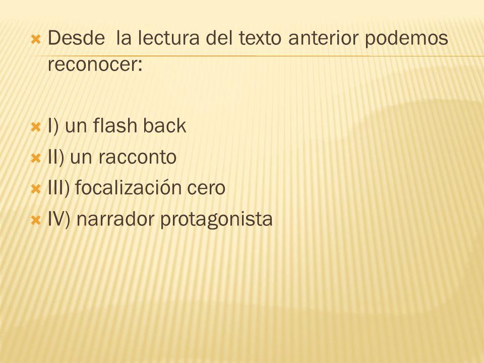 Desde la lectura del texto anterior podemos reconocer: I) un flash back II) un racconto III) focalización cero IV) narrador protagonista
