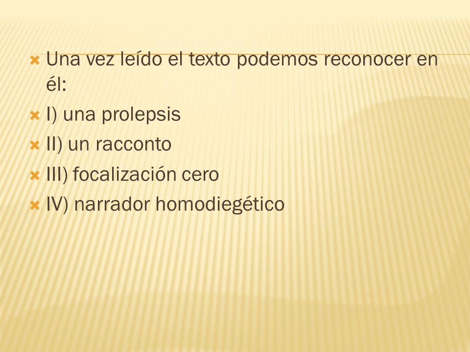 Una vez leído el texto podemos reconocer en él: I) una prolepsis II) un racconto III) focalización cero IV) narrador homodiegético
