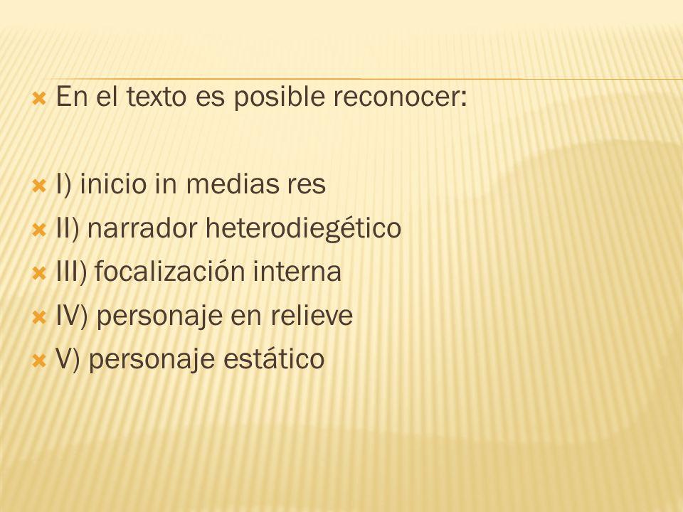 En el texto es posible reconocer: I) inicio in medias res II) narrador heterodiegético III) focalización interna IV) personaje en relieve V) personaje