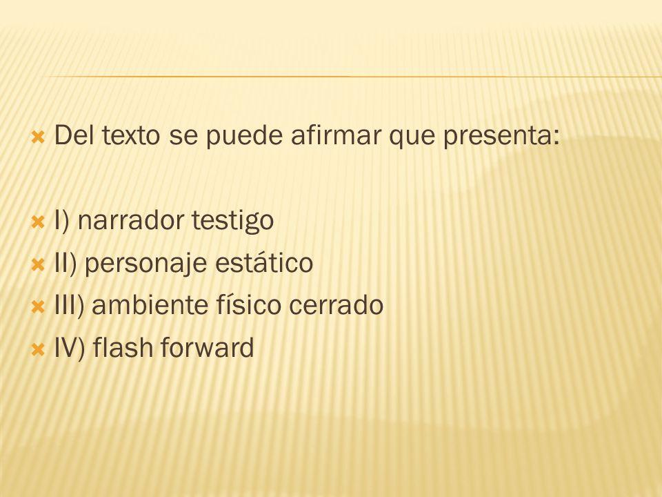 Del texto se puede afirmar que presenta: I) narrador testigo II) personaje estático III) ambiente físico cerrado IV) flash forward