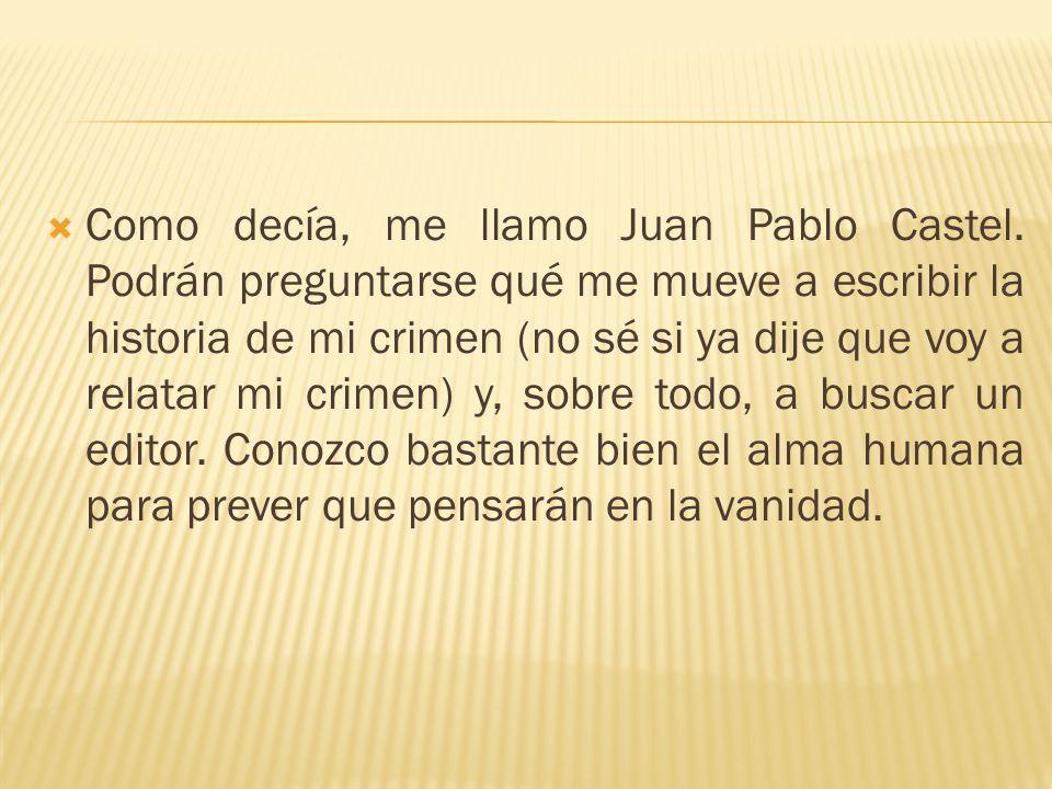 Como decía, me llamo Juan Pablo Castel. Podrán preguntarse qué me mueve a escribir la historia de mi crimen (no sé si ya dije que voy a relatar mi cri