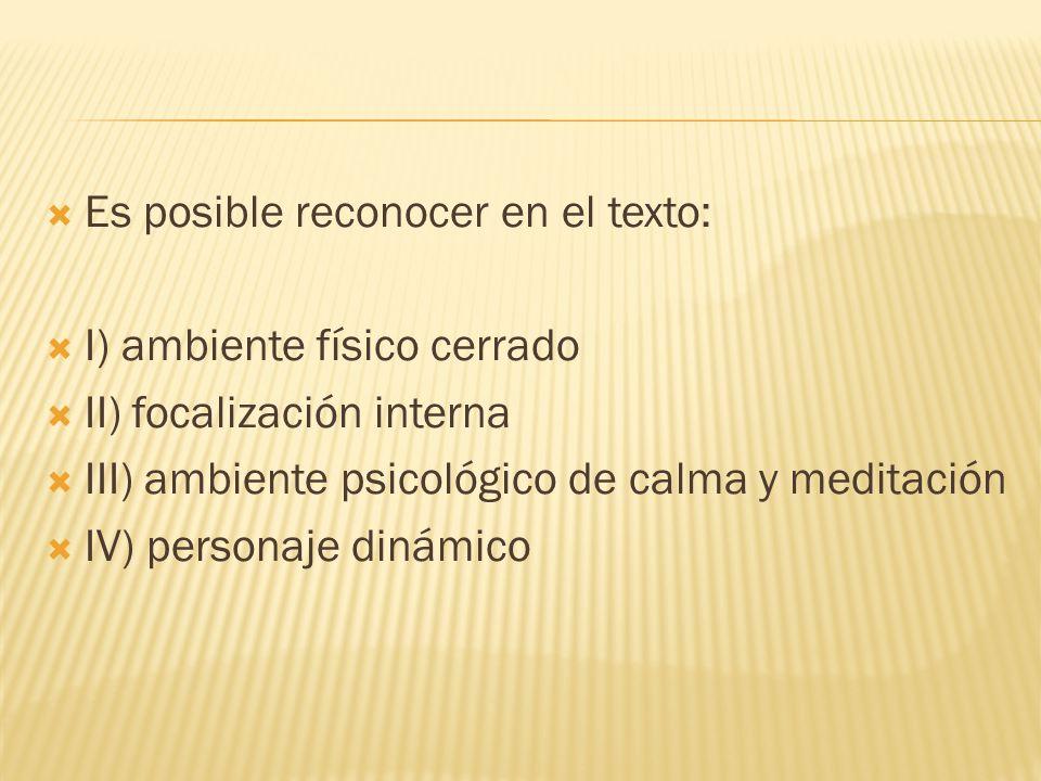 Es posible reconocer en el texto: I) ambiente físico cerrado II) focalización interna III) ambiente psicológico de calma y meditación IV) personaje dinámico