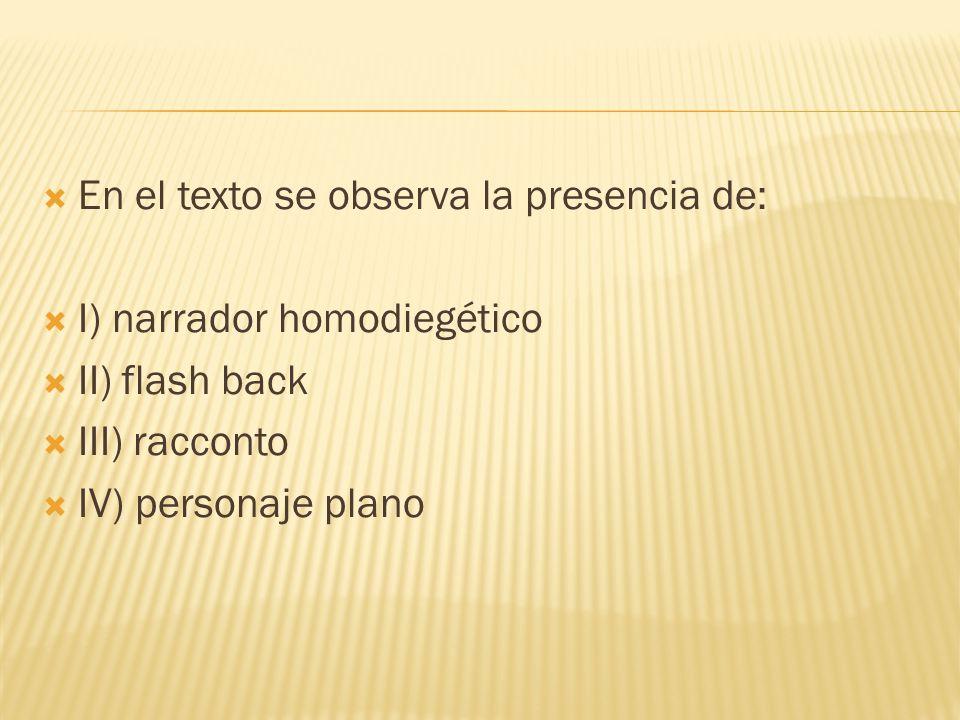 En el texto se observa la presencia de: I) narrador homodiegético II) flash back III) racconto IV) personaje plano