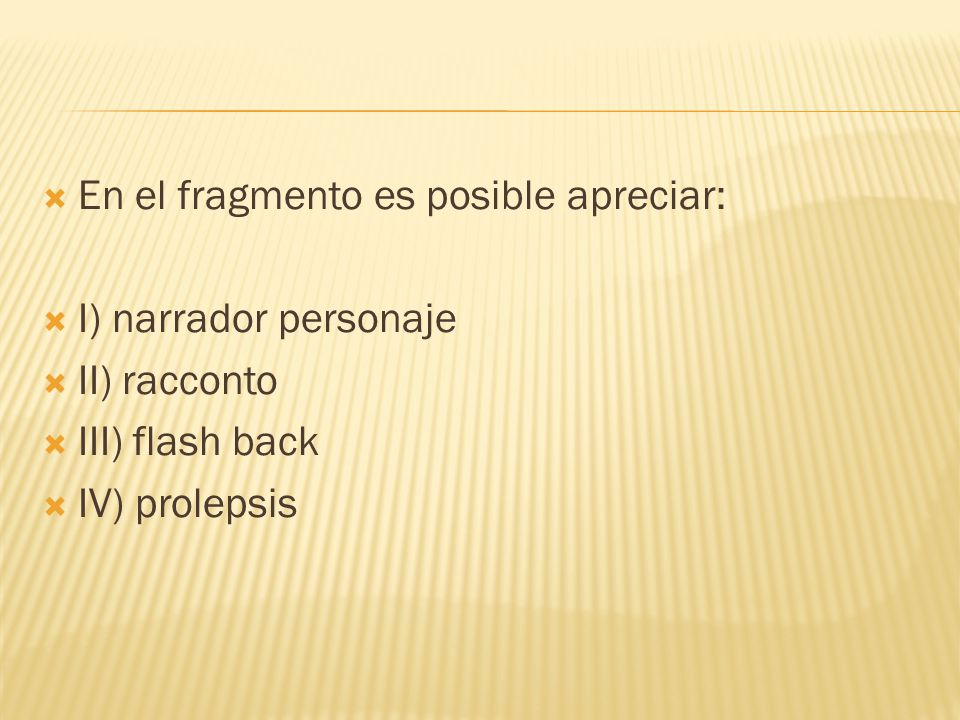 En el fragmento es posible apreciar: I) narrador personaje II) racconto III) flash back IV) prolepsis