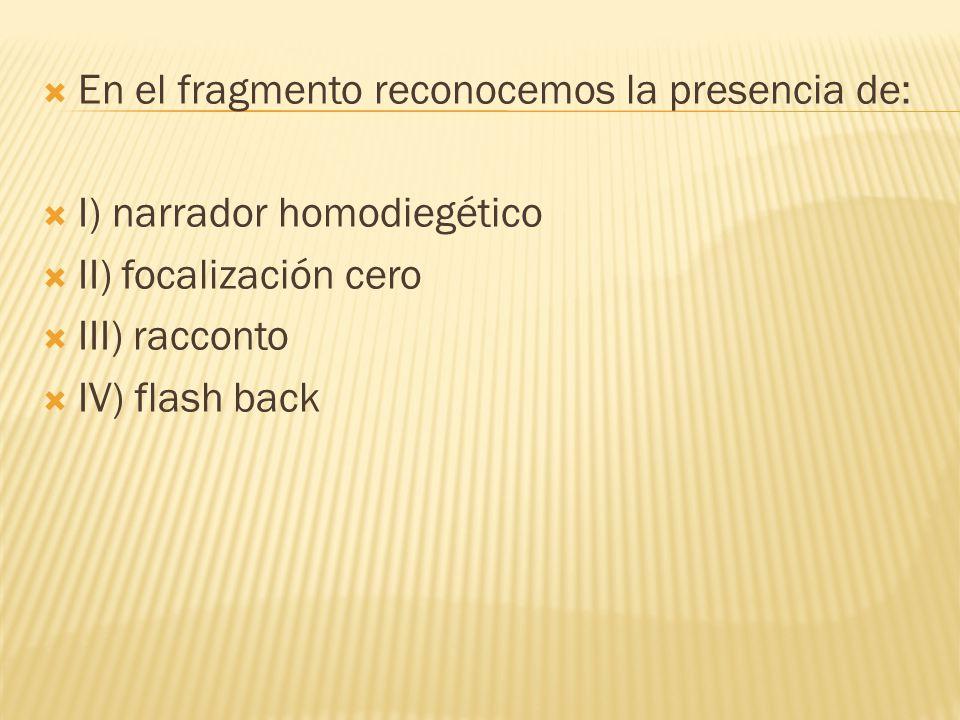 En el fragmento reconocemos la presencia de: I) narrador homodiegético II) focalización cero III) racconto IV) flash back