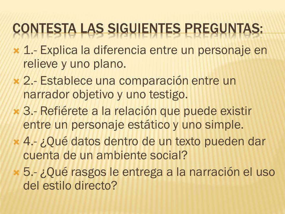 1.- Explica la diferencia entre un personaje en relieve y uno plano. 2.- Establece una comparación entre un narrador objetivo y uno testigo. 3.- Refié