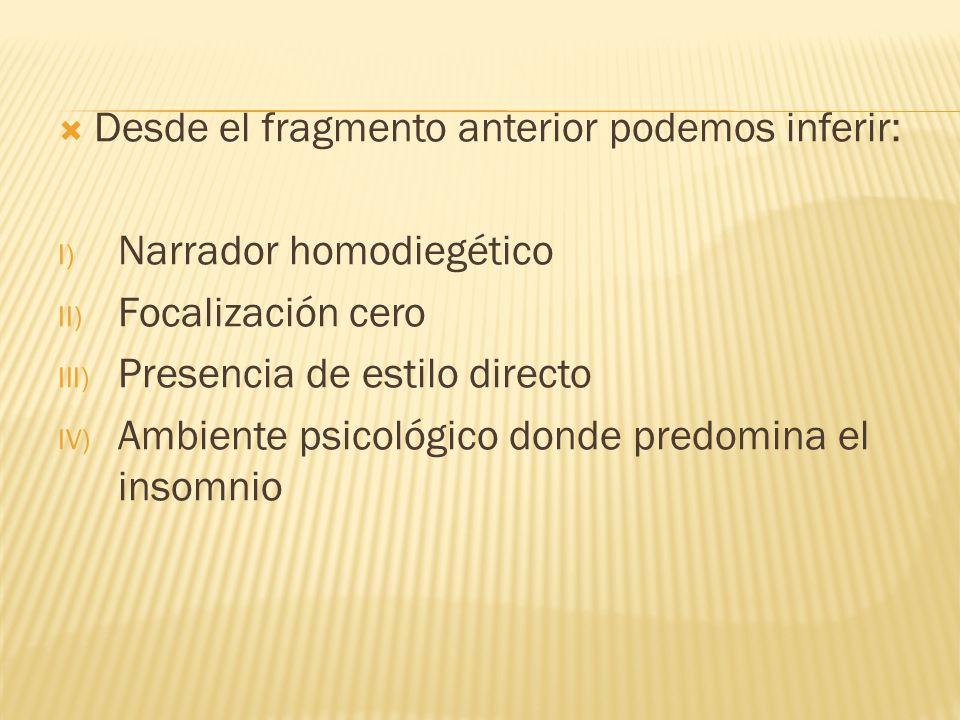 Desde el fragmento anterior podemos inferir: I) Narrador homodiegético II) Focalización cero III) Presencia de estilo directo IV) Ambiente psicológico
