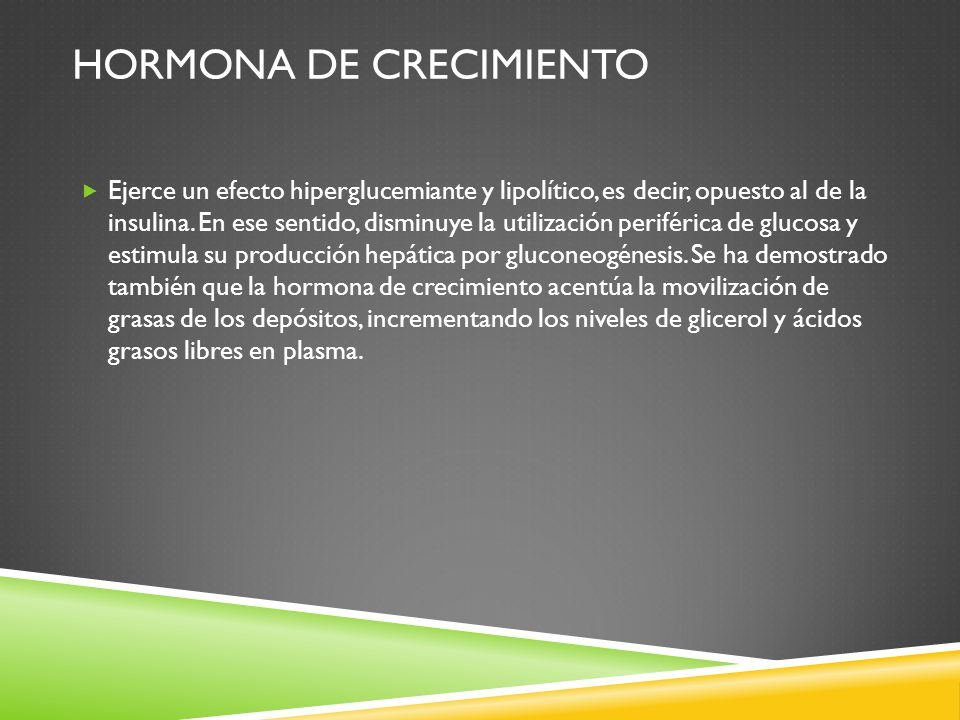 HORMONA DE CRECIMIENTO Ejerce un efecto hiperglucemiante y lipolítico, es decir, opuesto al de la insulina.