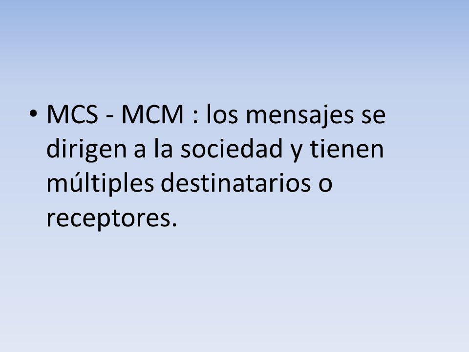 MCS - MCM : los mensajes se dirigen a la sociedad y tienen múltiples destinatarios o receptores.