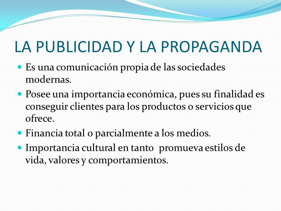 LA PUBLICIDAD Y LA PROPAGANDA Es una comunicación propia de las sociedades modernas. Posee una importancia económica, pues su finalidad es conseguir c