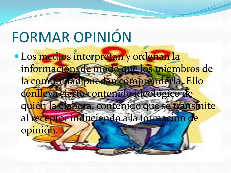 FORMAR OPINIÓN Los medios interpretan y ordenan la información, de modo que los miembros de la comunidad puedan comprenderla. Ello conlleva cierto con