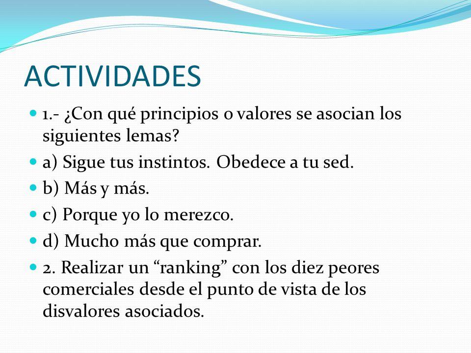 ACTIVIDADES 1.- ¿Con qué principios o valores se asocian los siguientes lemas? a) Sigue tus instintos. Obedece a tu sed. b) Más y más. c) Porque yo lo