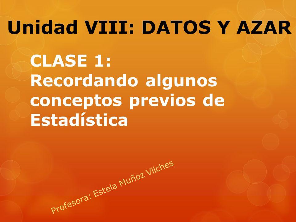 CLASE 1: Recordando algunos conceptos previos de Estadística Profesora: Estela Muñoz Vilches Unidad VIII: DATOS Y AZAR