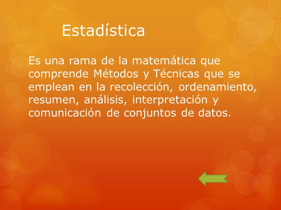 Es una rama de la matemática que comprende Métodos y Técnicas que se emplean en la recolección, ordenamiento, resumen, análisis, interpretación y comu