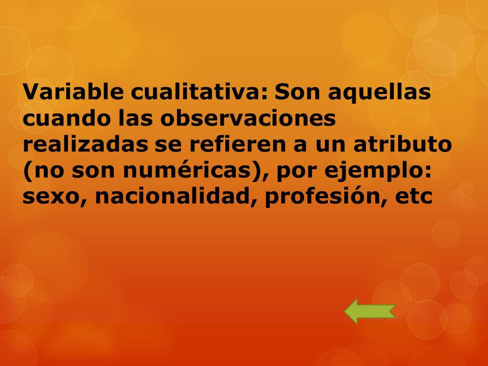 Variable cualitativa: Son aquellas cuando las observaciones realizadas se refieren a un atributo (no son numéricas), por ejemplo: sexo, nacionalidad,