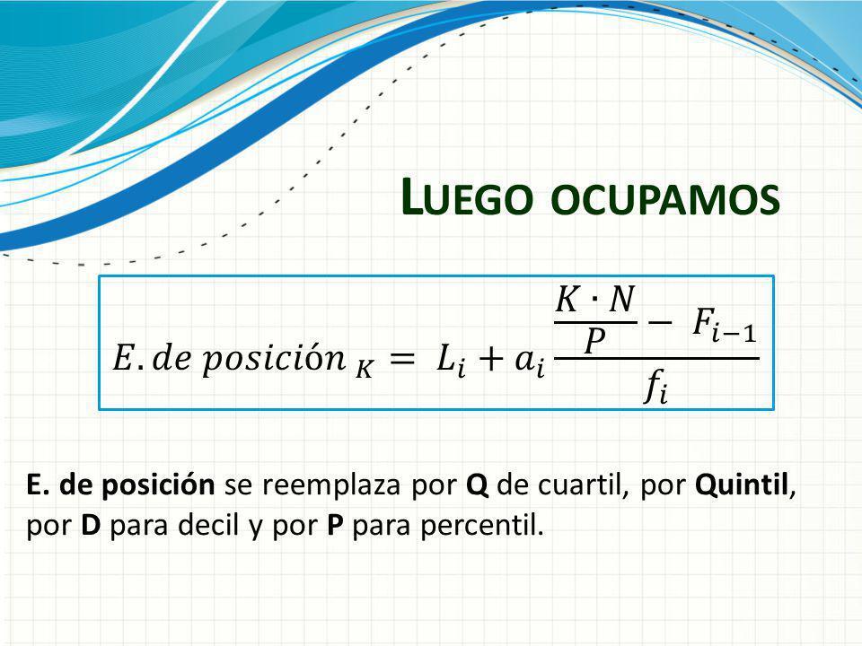 L UEGO OCUPAMOS E. de posición se reemplaza por Q de cuartil, por Quintil, por D para decil y por P para percentil.