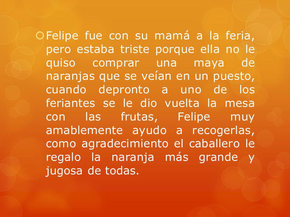 Felipe fue con su mamá a la feria, pero estaba triste porque ella no le quiso comprar una maya de naranjas que se veían en un puesto, cuando depronto